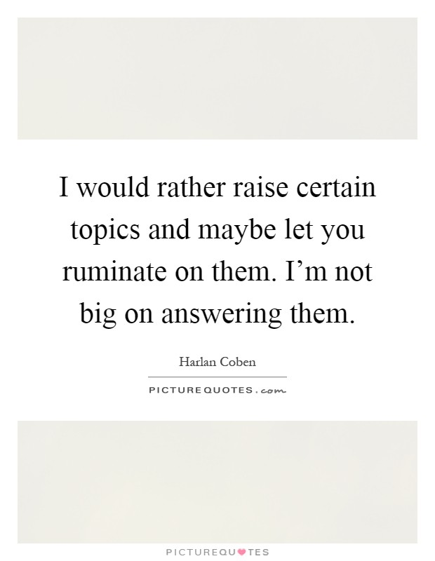 I would rather raise certain topics and maybe let you ruminate on them. I'm not big on answering them Picture Quote #1