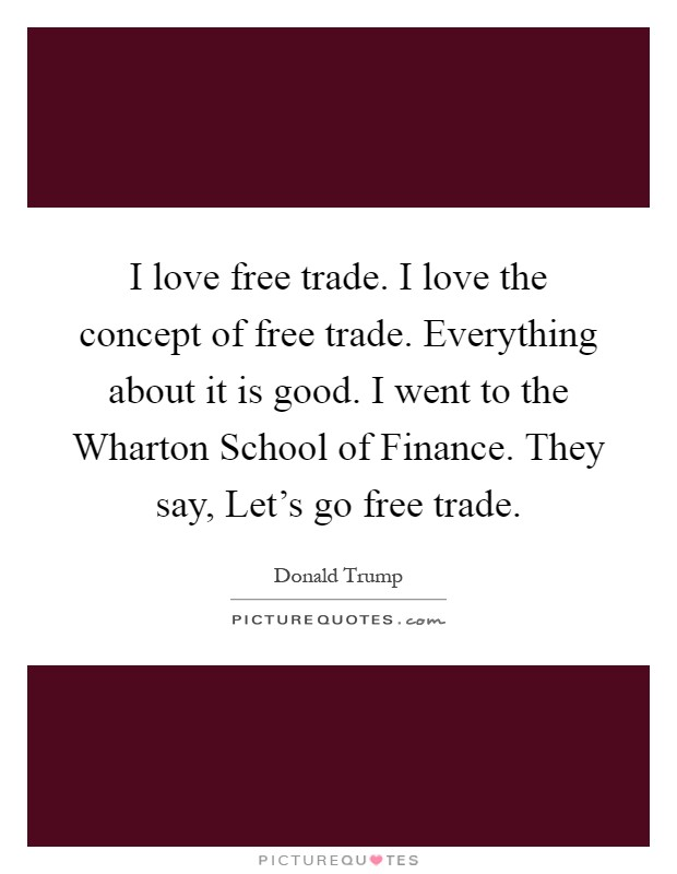 I love free trade. I love the concept of free trade. Everything about it is good. I went to the Wharton School of Finance. They say, Let's go free trade Picture Quote #1