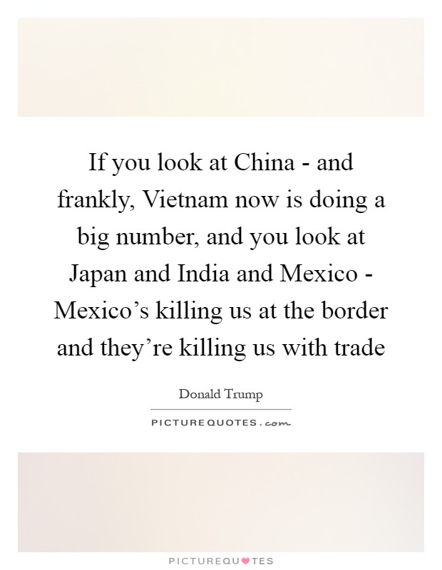If you look at China - and frankly, Vietnam now is doing a big number, and you look at Japan and India and Mexico - Mexico's killing us at the border and they're killing us with trade Picture Quote #1