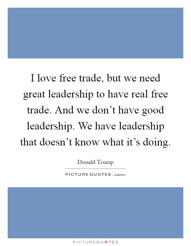 I love free trade, but we need great leadership to have real free trade. And we don't have good leadership. We have leadership that doesn't know what it's doing Picture Quote #1