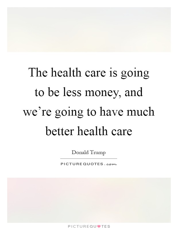 The health care is going to be less money, and we're going to have much better health care Picture Quote #1