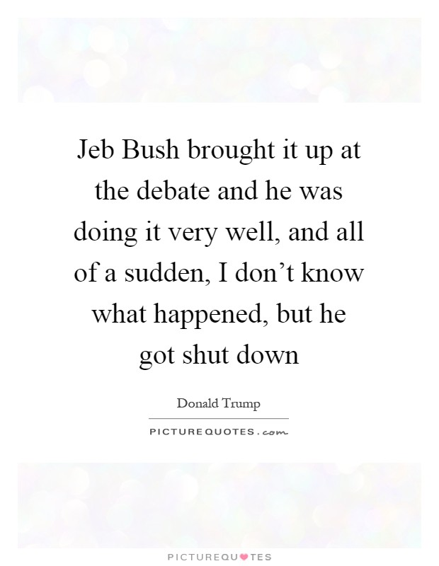Jeb Bush brought it up at the debate and he was doing it very well, and all of a sudden, I don't know what happened, but he got shut down Picture Quote #1