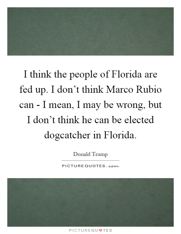 I think the people of Florida are fed up. I don't think Marco Rubio can - I mean, I may be wrong, but I don't think he can be elected dogcatcher in Florida Picture Quote #1