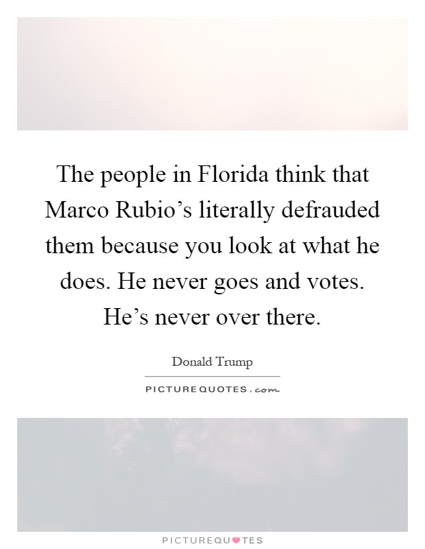The people in Florida think that Marco Rubio's literally defrauded them because you look at what he does. He never goes and votes. He's never over there Picture Quote #1
