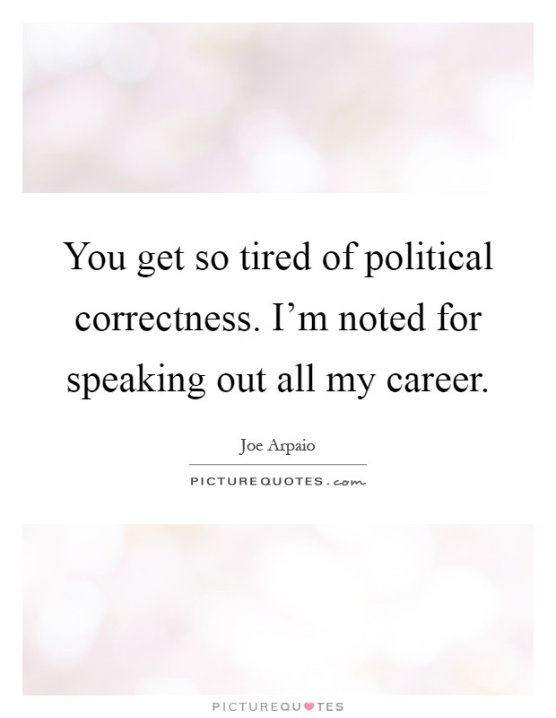 You get so tired of political correctness. I'm noted for speaking out all my career Picture Quote #1