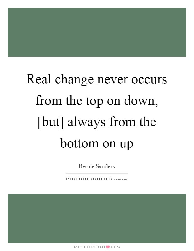 Real change never occurs from the top on down, [but] always from the bottom on up Picture Quote #1