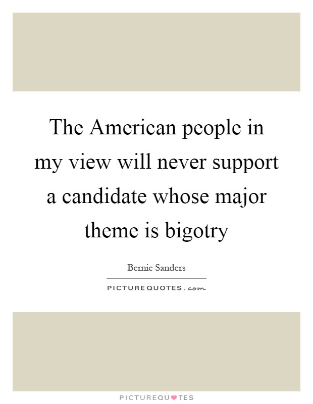 The American people in my view will never support a candidate whose major theme is bigotry Picture Quote #1
