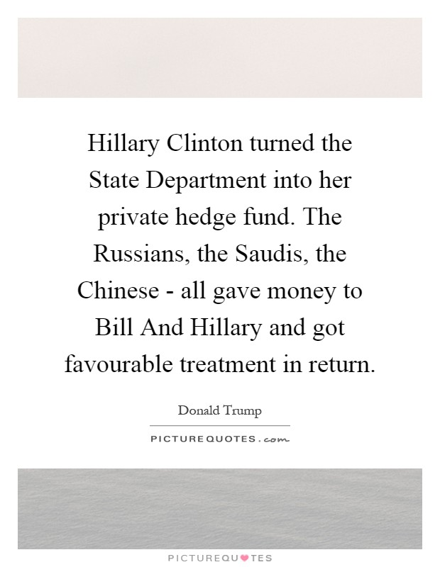 Hillary Clinton turned the State Department into her private hedge fund. The Russians, the Saudis, the Chinese - all gave money to Bill And Hillary and got favourable treatment in return Picture Quote #1
