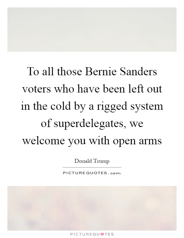 To all those Bernie Sanders voters who have been left out in the cold by a rigged system of superdelegates, we welcome you with open arms Picture Quote #1