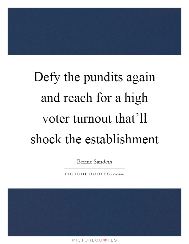 Defy the pundits again and reach for a high voter turnout that'll shock the establishment Picture Quote #1