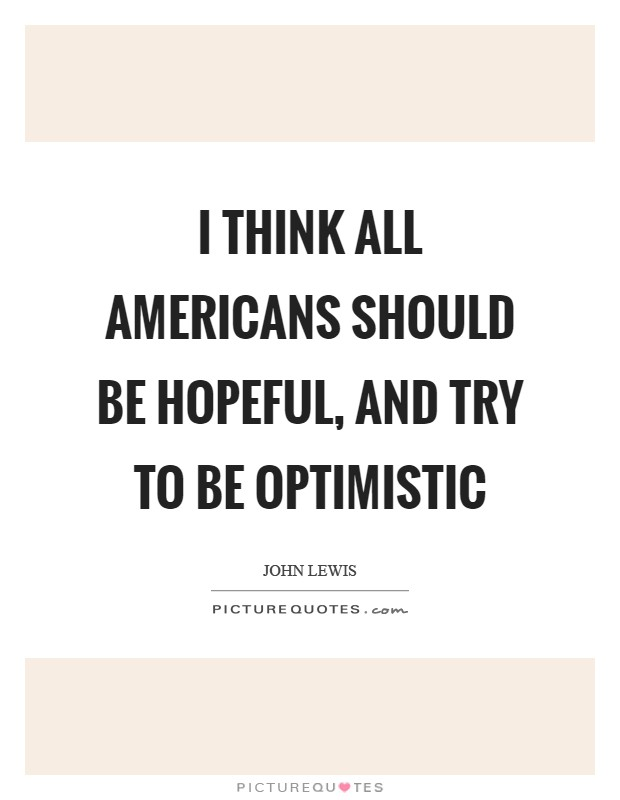 I think all Americans should be hopeful, and try to be optimistic Picture Quote #1