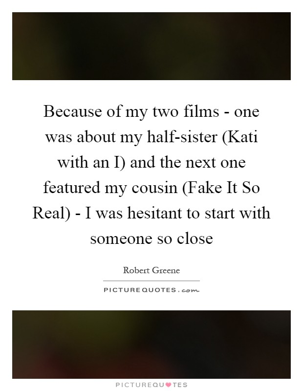 Because of my two films - one was about my half-sister (Kati with an I) and the next one featured my cousin (Fake It So Real) - I was hesitant to start with someone so close Picture Quote #1