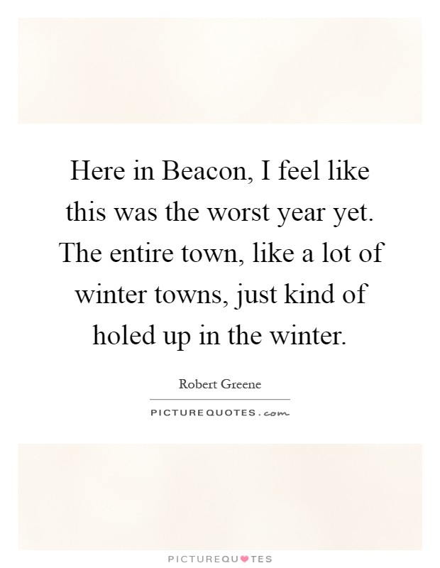 Here in Beacon, I feel like this was the worst year yet. The entire town, like a lot of winter towns, just kind of holed up in the winter Picture Quote #1