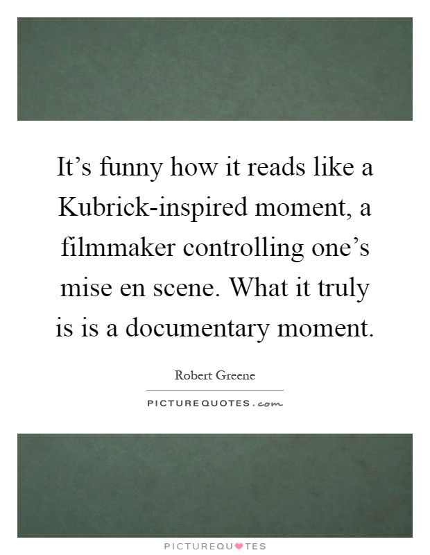 It's funny how it reads like a Kubrick-inspired moment, a filmmaker controlling one's mise en scene. What it truly is is a documentary moment Picture Quote #1
