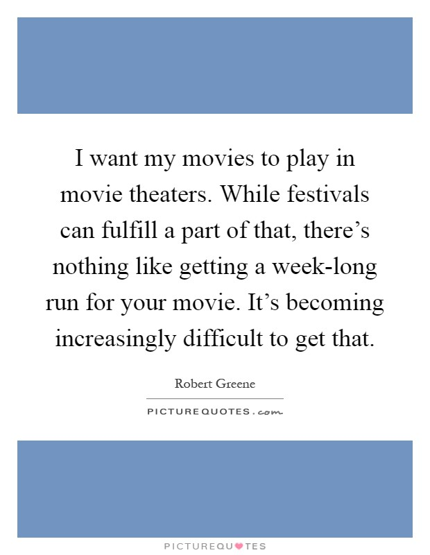 I want my movies to play in movie theaters. While festivals can fulfill a part of that, there's nothing like getting a week-long run for your movie. It's becoming increasingly difficult to get that Picture Quote #1