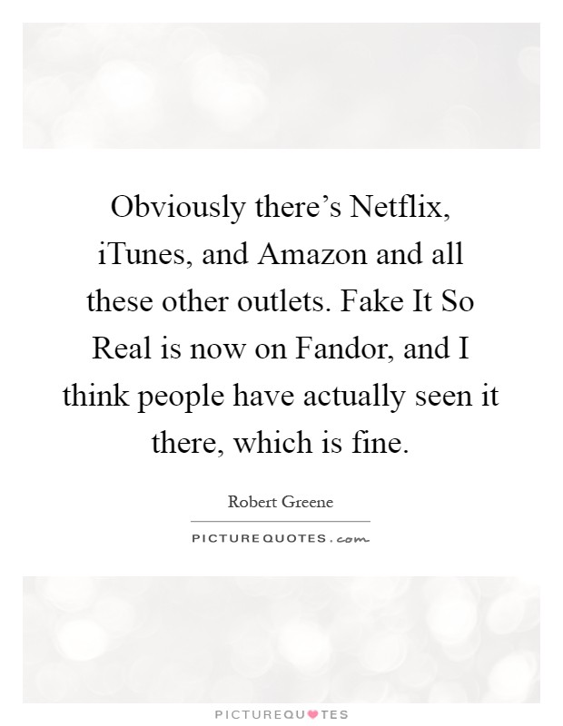 Obviously there's Netflix, iTunes, and Amazon and all these other outlets. Fake It So Real is now on Fandor, and I think people have actually seen it there, which is fine Picture Quote #1