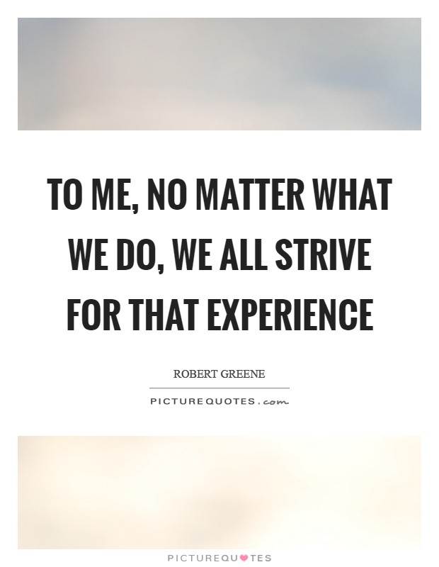 To me, no matter what we do, we all strive for that experience Picture Quote #1