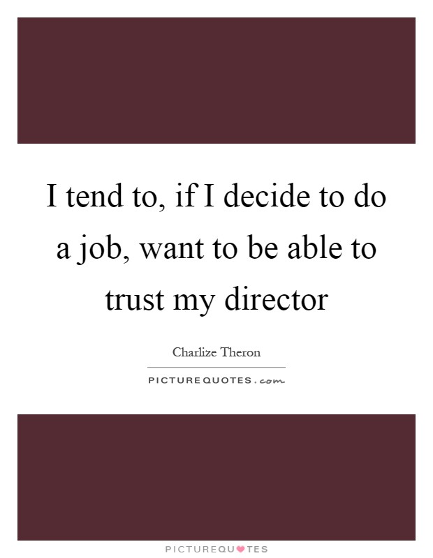 I tend to, if I decide to do a job, want to be able to trust my director Picture Quote #1