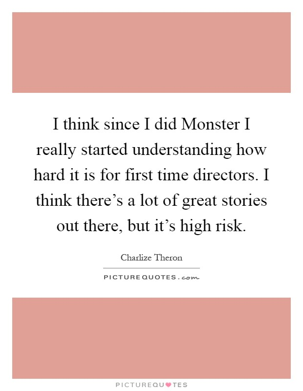I think since I did Monster I really started understanding how hard it is for first time directors. I think there's a lot of great stories out there, but it's high risk Picture Quote #1