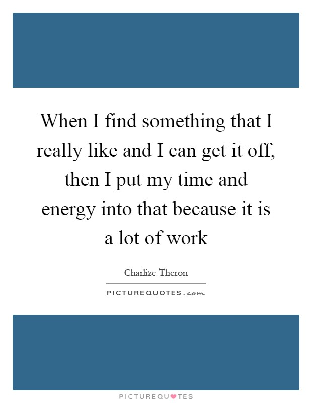 When I find something that I really like and I can get it off, then I put my time and energy into that because it is a lot of work Picture Quote #1
