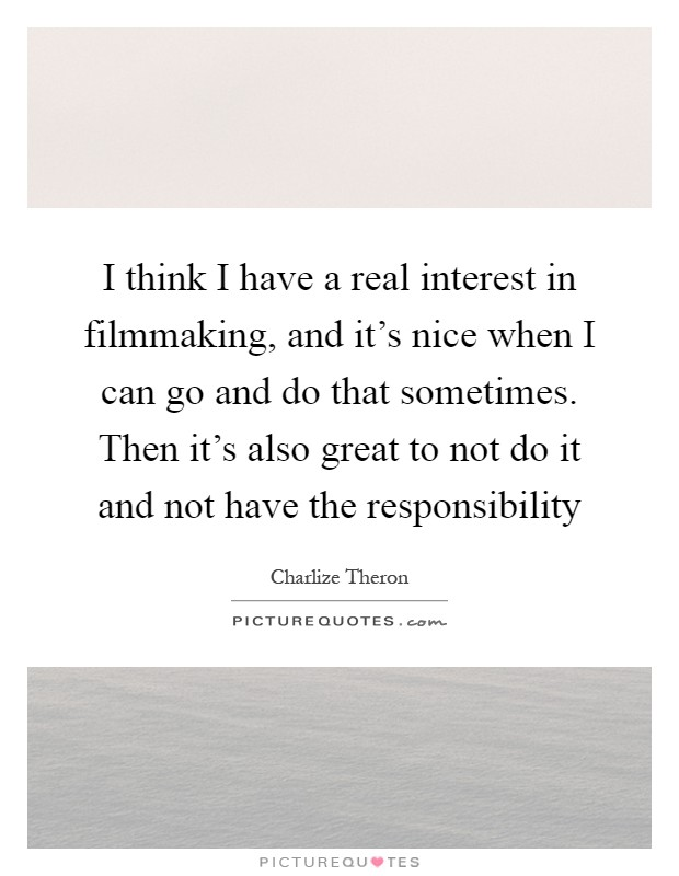 I think I have a real interest in filmmaking, and it's nice when I can go and do that sometimes. Then it's also great to not do it and not have the responsibility Picture Quote #1