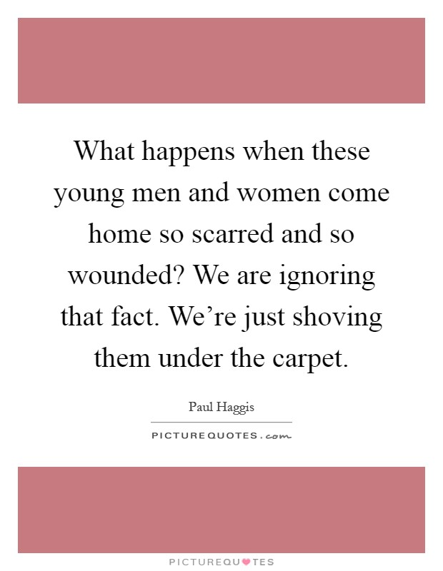 What happens when these young men and women come home so scarred and so wounded? We are ignoring that fact. We're just shoving them under the carpet Picture Quote #1