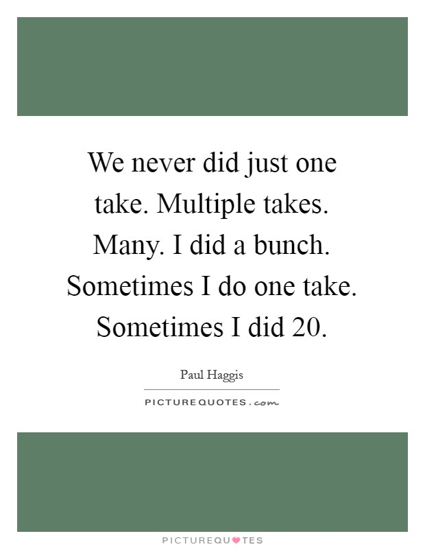We never did just one take. Multiple takes. Many. I did a bunch. Sometimes I do one take. Sometimes I did 20 Picture Quote #1
