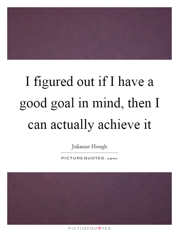 I figured out if I have a good goal in mind, then I can actually achieve it Picture Quote #1