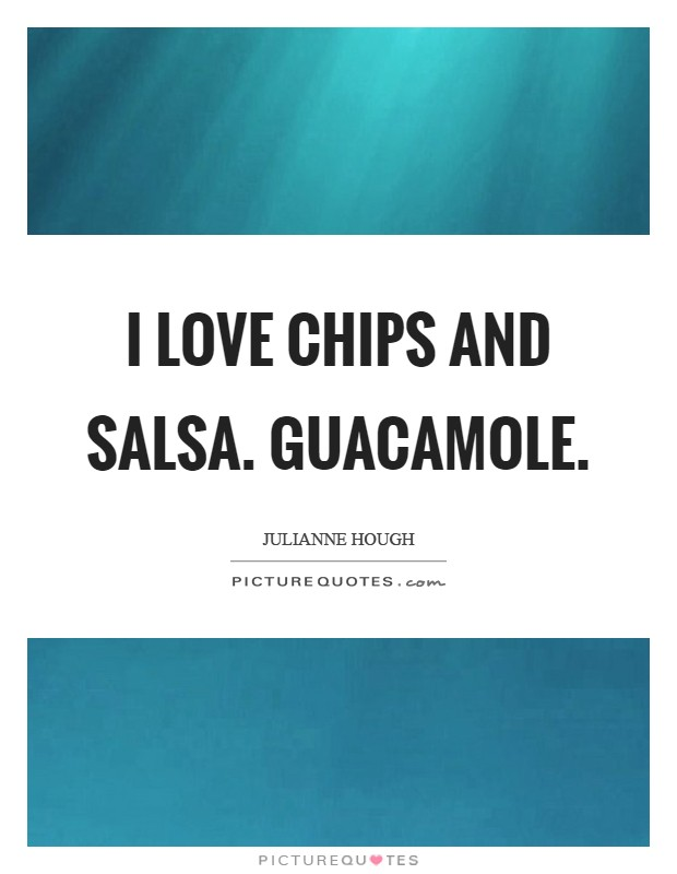 I love chips and salsa. Guacamole Picture Quote #1