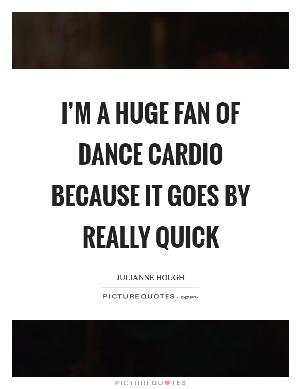 I'm a huge fan of dance cardio because it goes by really quick Picture Quote #1