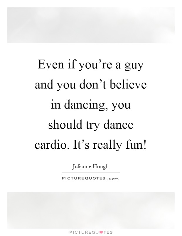 Even if you're a guy and you don't believe in dancing, you should try dance cardio. It's really fun! Picture Quote #1
