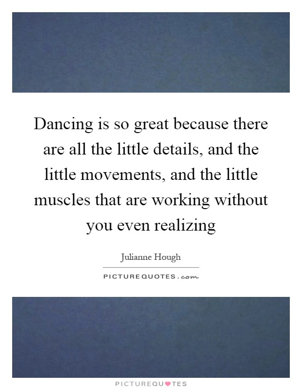 Dancing is so great because there are all the little details, and the little movements, and the little muscles that are working without you even realizing Picture Quote #1