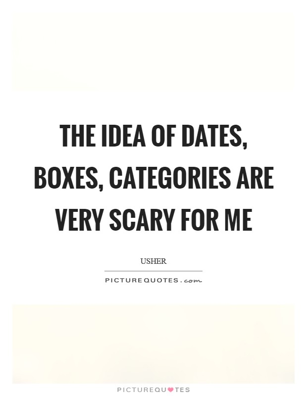 The idea of dates, boxes, categories are very scary for me Picture Quote #1