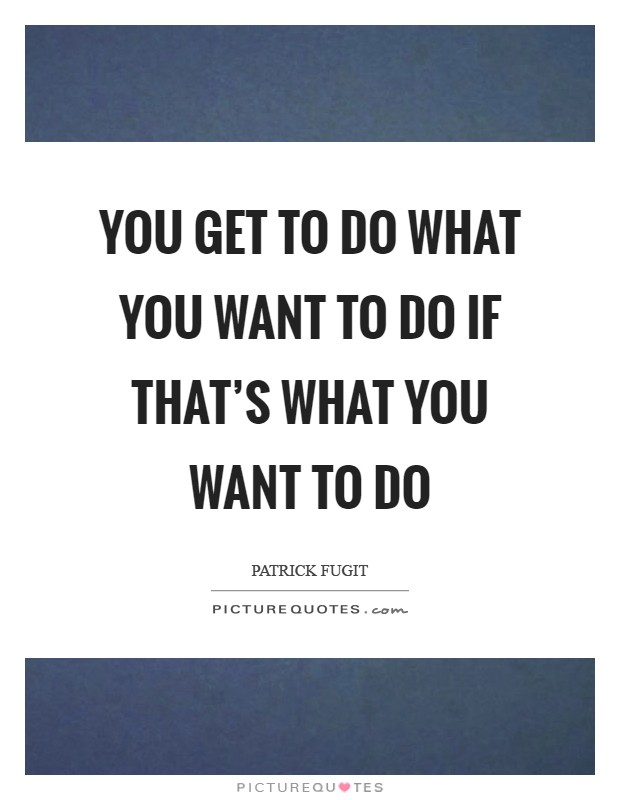 You get to do what you want to do if that's what you want to do Picture Quote #1