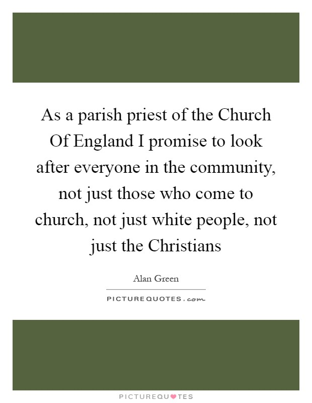 As a parish priest of the Church Of England I promise to look after everyone in the community, not just those who come to church, not just white people, not just the Christians Picture Quote #1