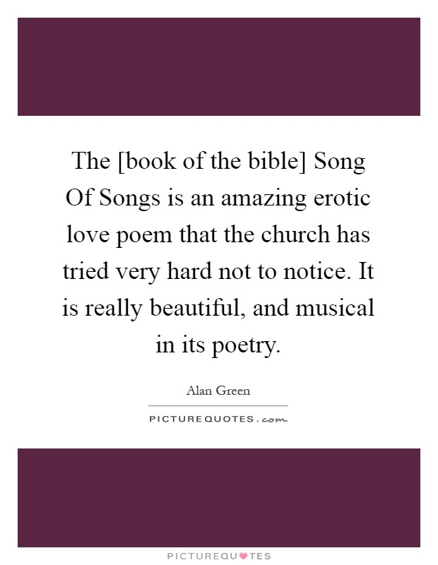 The [book of the bible] Song Of Songs is an amazing erotic love poem that the church has tried very hard not to notice. It is really beautiful, and musical in its poetry Picture Quote #1