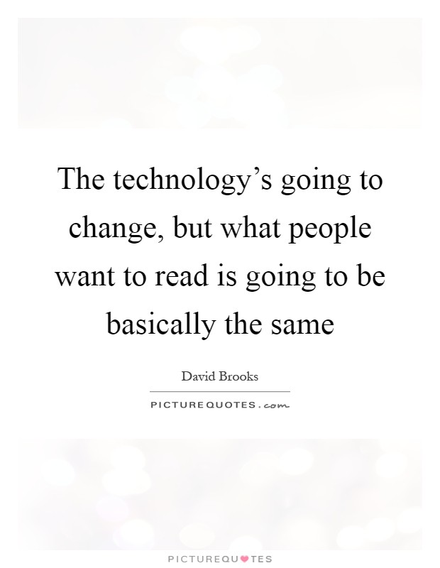 The technology's going to change, but what people want to read is going to be basically the same Picture Quote #1