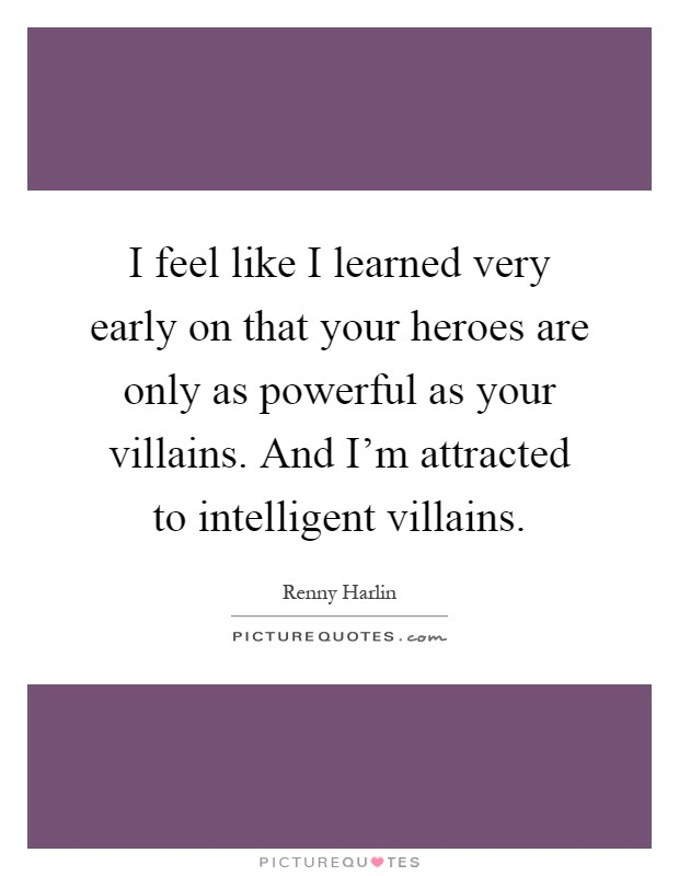 I feel like I learned very early on that your heroes are only as powerful as your villains. And I'm attracted to intelligent villains Picture Quote #1