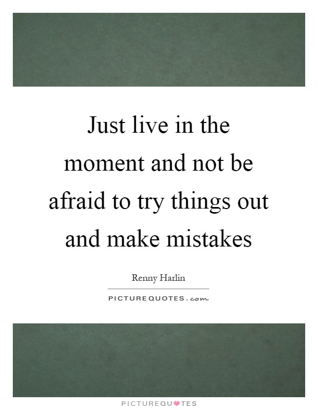 Just live in the moment and not be afraid to try things out and make mistakes Picture Quote #1