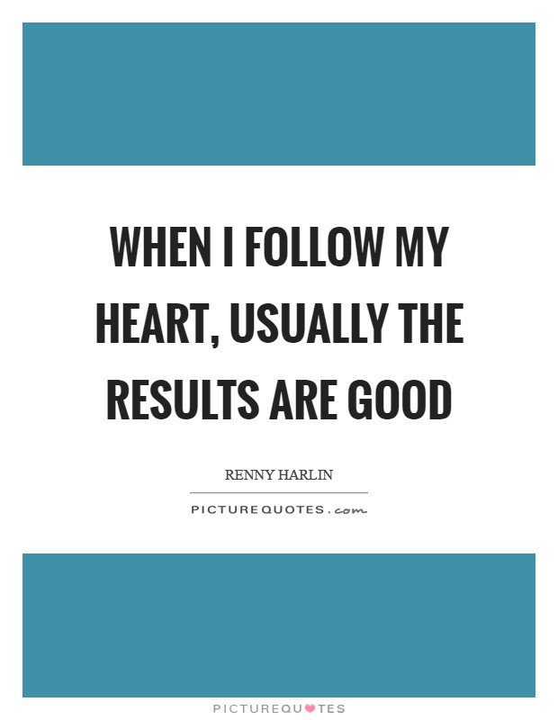 When I follow my heart, usually the results are good Picture Quote #1
