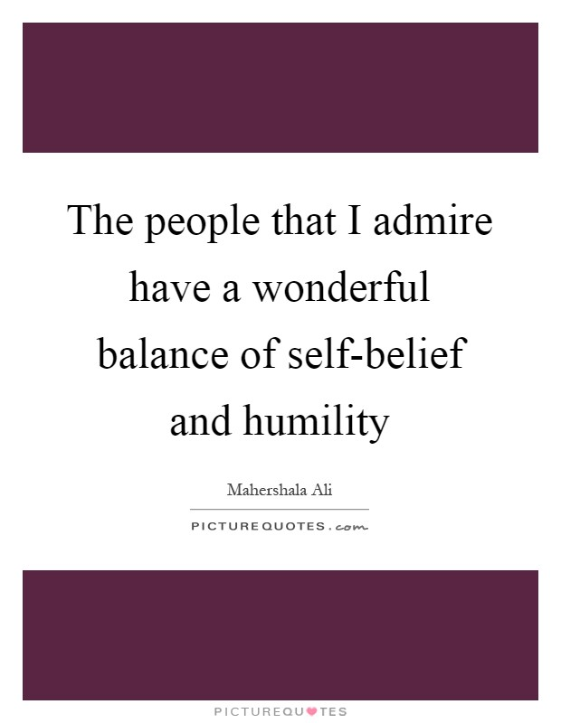 The people that I admire have a wonderful balance of self-belief and humility Picture Quote #1