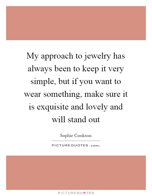 My approach to jewelry has always been to keep it very simple, but if you want to wear something, make sure it is exquisite and lovely and will stand out Picture Quote #1