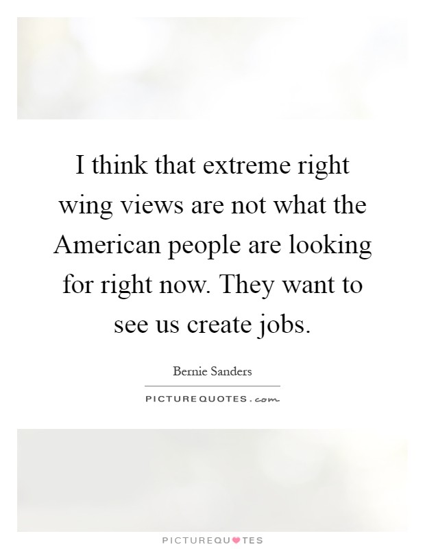 I think that extreme right wing views are not what the American people are looking for right now. They want to see us create jobs Picture Quote #1