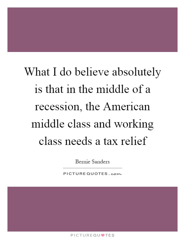 What I do believe absolutely is that in the middle of a recession, the American middle class and working class needs a tax relief Picture Quote #1