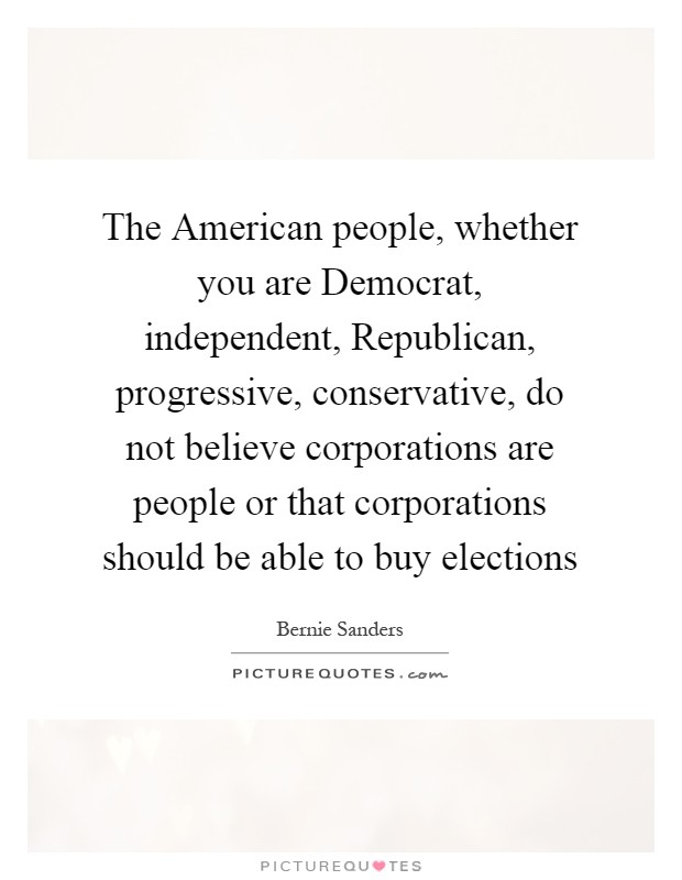 The American people, whether you are Democrat, independent, Republican, progressive, conservative, do not believe corporations are people or that corporations should be able to buy elections Picture Quote #1