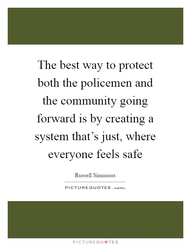 The best way to protect both the policemen and the community going forward is by creating a system that's just, where everyone feels safe Picture Quote #1