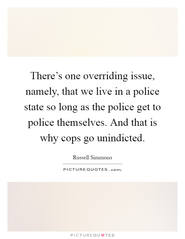 There's one overriding issue, namely, that we live in a police state so long as the police get to police themselves. And that is why cops go unindicted Picture Quote #1