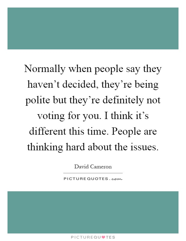 Normally when people say they haven't decided, they're being polite but they're definitely not voting for you. I think it's different this time. People are thinking hard about the issues Picture Quote #1