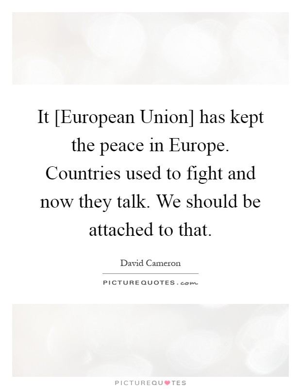 It [European Union] has kept the peace in Europe. Countries used to fight and now they talk. We should be attached to that Picture Quote #1