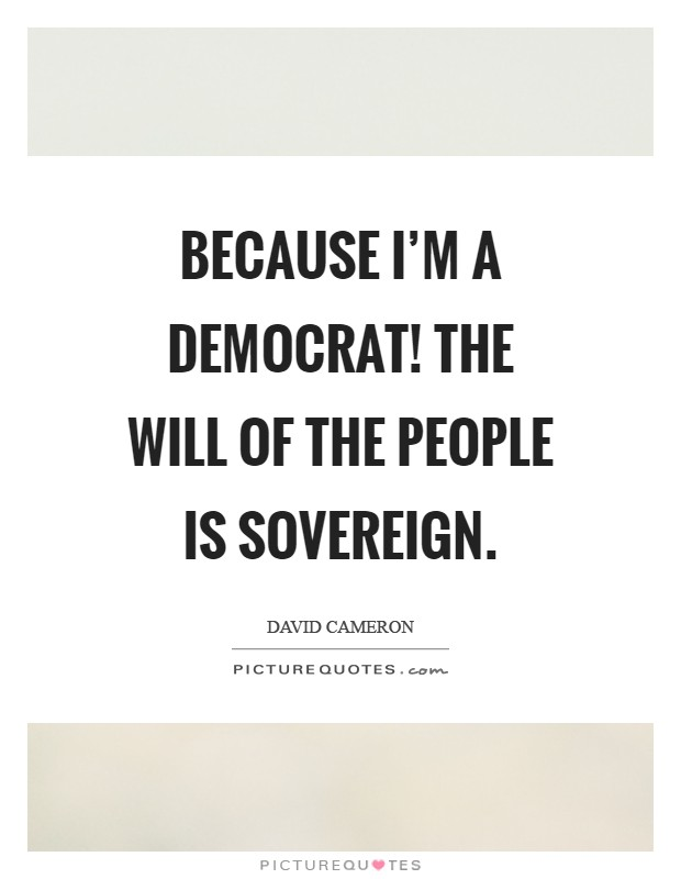 Because I'm a democrat! The will of the people is sovereign Picture Quote #1